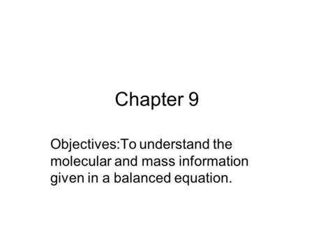 Chapter 9 Objectives:To understand the molecular and mass information given in a balanced equation.