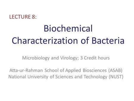 Biochemical Characterization of Bacteria LECTURE 8: Microbiology and Virology; 3 Credit hours Atta-ur-Rahman School of Applied Biosciences (ASAB) National.