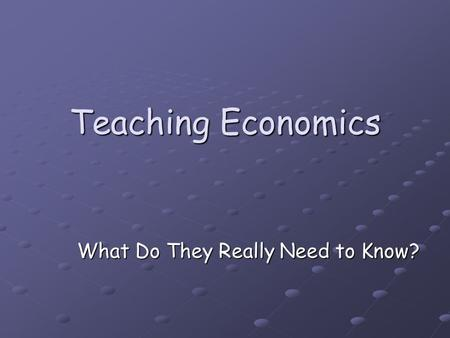 Teaching Economics What Do They Really Need to Know?