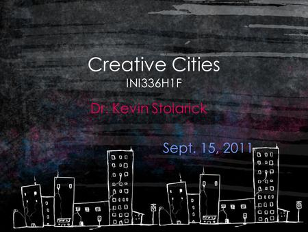 Creative Cities INI336H1F Dr. Kevin Stolarick Sept. 15, 2011.
