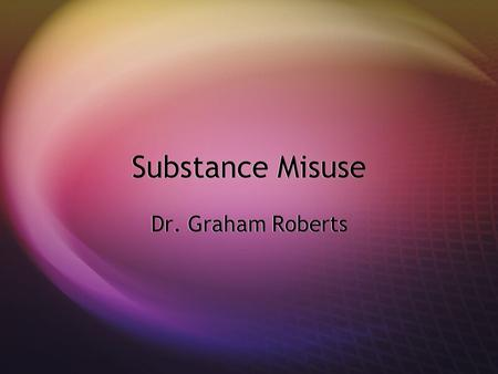 Substance Misuse Dr. Graham Roberts. Content  Benzodiazepine management  Alcohol screening and brief intervention.  Substance misuse update.  Benzodiazepine.