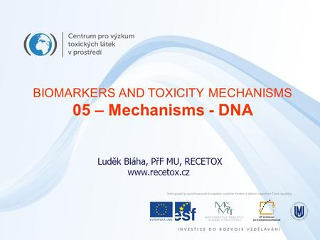 Luděk Bláha, PřF MU, RECETOX www.recetox.cz BIOMARKERS AND TOXICITY MECHANISMS 05 – Mechanisms - DNA.