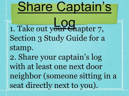 Share Captain's Log 1. Take out your Chapter 7, Section 3 Study Guide for a stamp. 2. Share your captain's log with at least one next door neighbor (someone.