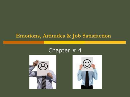Emotions, Attitudes & Job Satisfaction Chapter # 4.