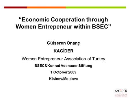 """Economic Cooperation through Women Entrepeneur within BSEC"" Gülseren Onanç KAGİDER Women Entrepreneur Association of Turkey BSEC&Konrad Adenauer Stiftung."
