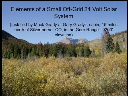 Elements of a Small Off-Grid 24 Volt Solar System (Installed by Mack Grady at Gary Grady's cabin, 15 miles north of Silverthorne, CO, in the Gore Range.