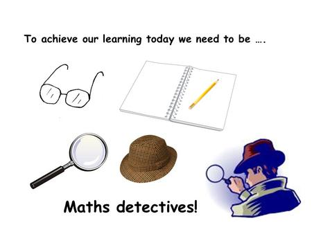 To achieve our learning today we need to be …. Maths detectives!