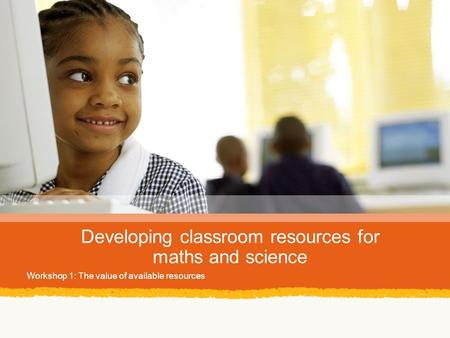 Developing classroom resources for maths and science Workshop 1: The value of available resources.