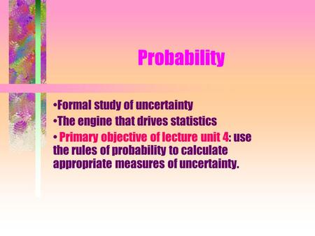 Probability Formal study of uncertainty The engine that drives statistics Primary objective of lecture unit 4: use the rules of probability to calculate.