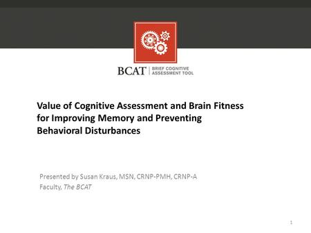 Value of Cognitive Assessment and Brain Fitness for Improving Memory and Preventing Behavioral Disturbances Presented by Susan Kraus, MSN, CRNP-PMH, CRNP-A.