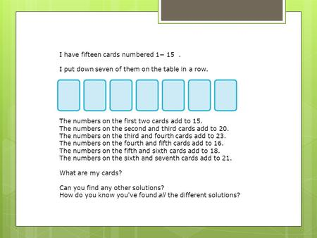 I have fifteen cards numbered 1− 15. I put down seven of them on the table in a row. The numbers on the first two cards add to 15. The numbers on the second.