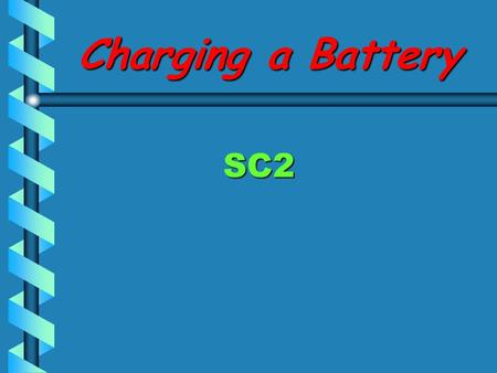 Charging a Battery SC2 Objective Student will determine the state of charge of a battery and charge a battery in or out of the vehicle.