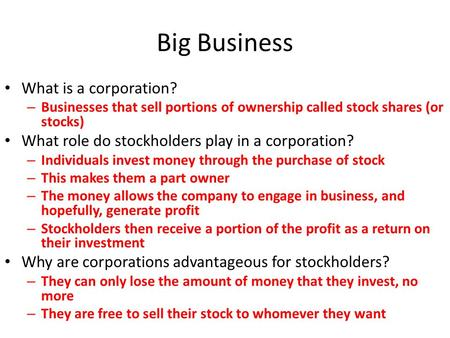 Big Business What is a corporation? – Businesses that sell portions of ownership called stock shares (or stocks) What role do stockholders play in a corporation?