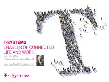 T-SYSTEMS ENABLER OF CONNECTED LIFE AND WORK Jurry de la Mar T-Systems International GmbH.