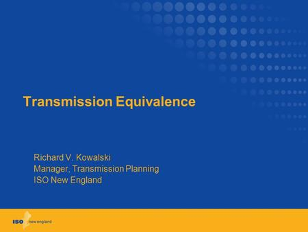Transmission Equivalence Richard V. Kowalski Manager, Transmission Planning ISO New England.