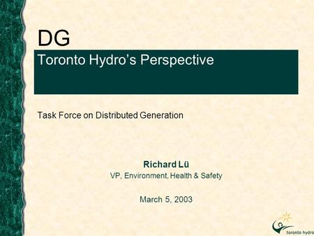 DG Toronto Hydro's Perspective Task Force on Distributed Generation Richard Lü VP, Environment, Health & Safety March 5, 2003.