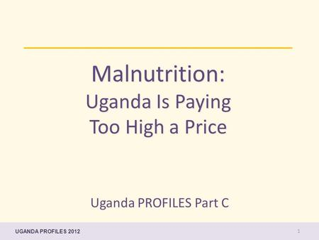 Malnutrition: Uganda Is Paying Too High a Price Uganda PROFILES Part C UGANDA PROFILES 2012 1.