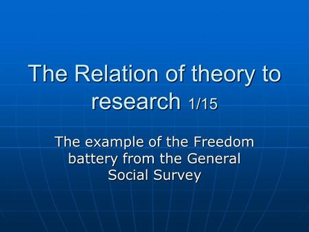 The Relation of theory to research 1/15 The example of the Freedom battery from the General Social Survey.