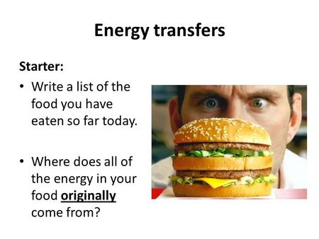 Energy transfers Starter: Write a list of the food you have eaten so far today. Where does all of the energy in your food originally come from?