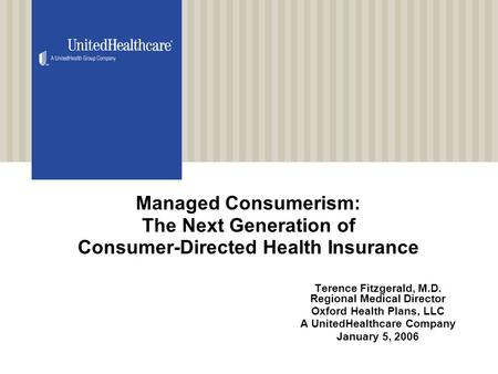 Managed Consumerism: The Next Generation of Consumer-Directed Health Insurance Terence Fitzgerald, M.D. Regional Medical Director Oxford Health Plans,