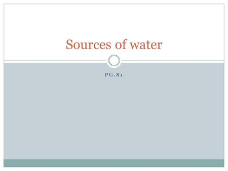 PG.81 Sources of water. Water on earth All water on earth constitutes the hydrosphere 97% is stored in oceans 2% in glaciers 1% lakes, streams, ground.