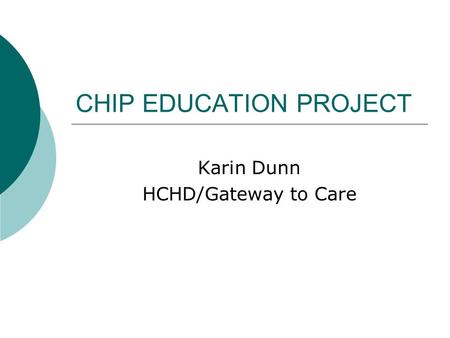 CHIP EDUCATION PROJECT Karin Dunn HCHD/Gateway to Care.