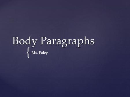 { Body Paragraphs Ms. Foley.  Topic Sentence (1 Sentence)  Context/Lead-In (1 Sentence)  Textual Evidence (1 Sentence)  Commentary/Explanation (3-4.