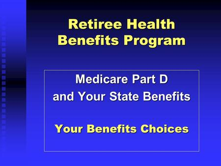Retiree Health Benefits Program Medicare Part D and Your State Benefits Your Benefits Choices.