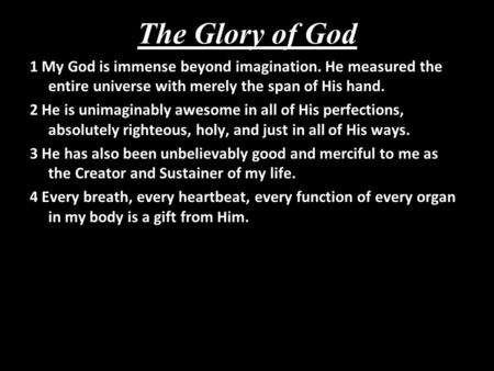 The Glory of God 1 My God is immense beyond imagination. He measured the entire universe with merely the span of His hand. 2 He is unimaginably awesome.