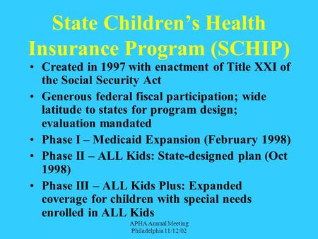 APHA Annual Meeting Philadelphia 11/12/02 State Children's Health Insurance Program (SCHIP) Created in 1997 with enactment of Title XXI of the Social.