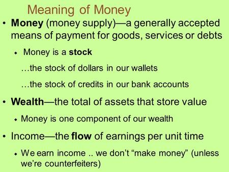 Meaning of Money Money (money supply)—a generally accepted means of payment for goods, services or debts  Money is a stock …the stock of dollars in our.