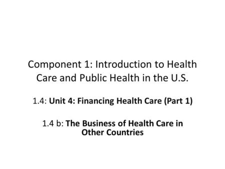 Component 1: Introduction to Health Care and Public Health in the U.S. 1.4: Unit 4: Financing Health Care (Part 1) 1.4 b: The Business of Health Care in.