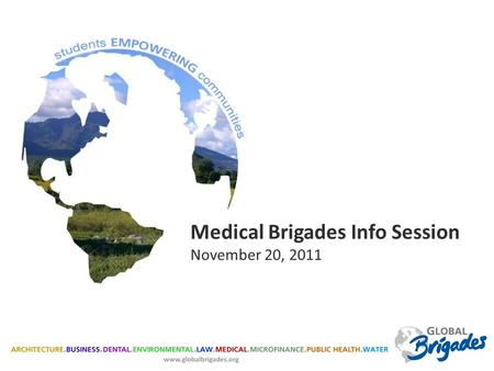 Medical Brigades Info Session November 20, 2011. Global Brigades is the world's largest student-led global health and sustainable development organization.