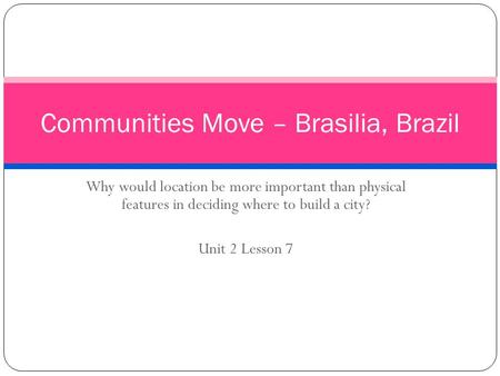 Why would location be more important than physical features in deciding where to build a city? Unit 2 Lesson 7 Communities Move – Brasilia, Brazil.