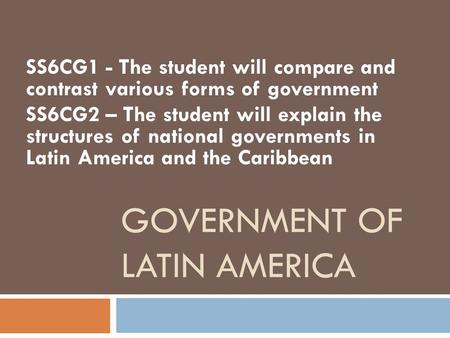 GOVERNMENT OF LATIN AMERICA SS6CG1 - The student will compare and contrast various forms of government SS6CG2 – The student will explain the structures.