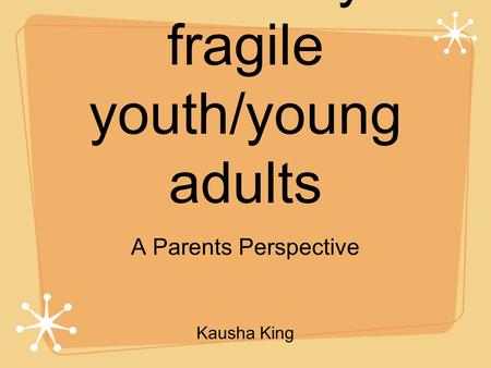 Transition for medically fragile youth/young adults A Parents Perspective Kausha King.