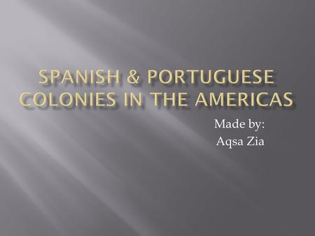 Made by: Aqsa Zia.  Several Spanish settlers and the missionaries were followed by the conquistadors for the new empire.  They buildup colonies, which.