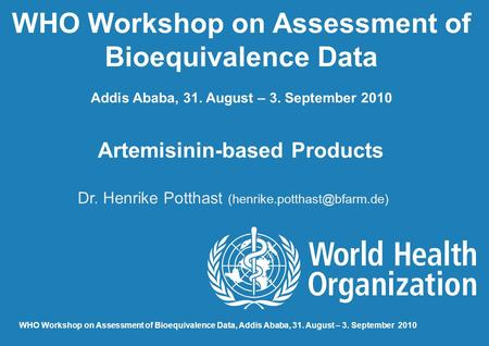 WHO Workshop on Assessment of Bioequivalence Data Addis Ababa, 31. August – 3. September 2010 Artemisinin-based Products Dr. Henrike Potthast