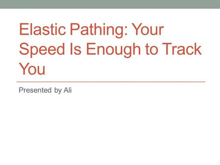 Elastic Pathing: Your Speed Is Enough to Track You Presented by Ali.