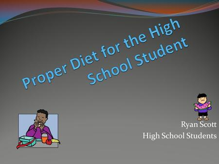 Ryan Scott High School Students. Meals Should cover important food groups  Vitamins and Minerals ESPECIALLY breakfast!! 