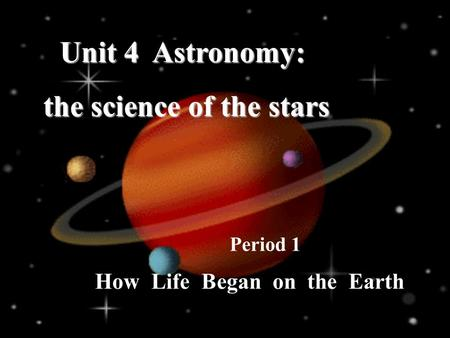 How Life Began on the Earth Period 1 Unit 4 Astronomy: the science of the stars the science of the stars.