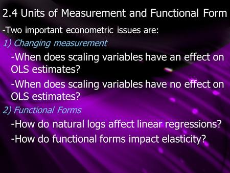 2.4 Units of Measurement and Functional Form -Two important econometric issues are: 1) Changing measurement -When does scaling variables have an effect.