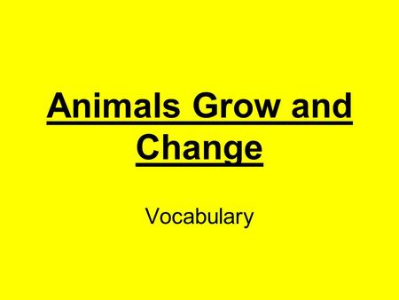 Animals Grow and Change Vocabulary. mammal animal that has hair or fur, the female of which feeds milk from her body to her young Click here for answer.