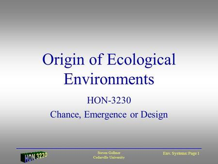 Steven Gollmer Cedarville University Env. Systems: Page 1 HON-3230 Chance, Emergence or Design Origin of Ecological Environments.