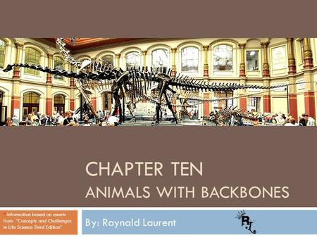 "CHAPTER TEN ANIMALS WITH BACKBONES By: Raynald Laurent * Information based on exerts from ""Concepts and Challenges in Life Science Third Edition"""
