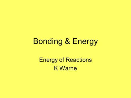 Bonding & Energy Energy of Reactions K Warne Bonding O O H H H H We know that atoms form bonds. And we also know that these bonds can break and new bonds.