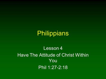 Philippians Lesson 4 Have The Attitude of Christ Within You Phil 1:27-2:18.