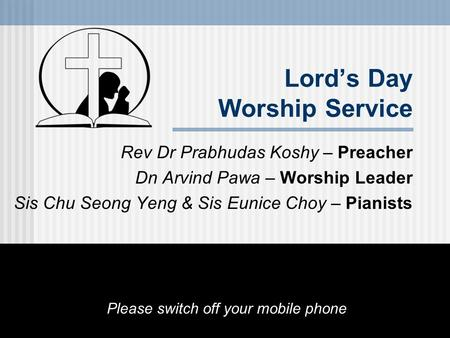 Lord's Day Worship Service Rev Dr Prabhudas Koshy – Preacher Dn Arvind Pawa – Worship Leader Sis Chu Seong Yeng & Sis Eunice Choy – Pianists Please switch.