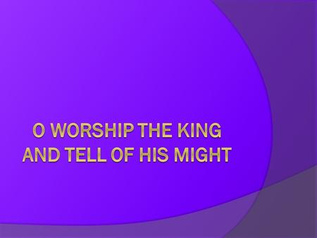 O Worship the king and tell of his might