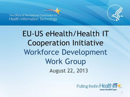 EU-US eHealth/Health IT Cooperation Initiative Workforce Development Work Group August 22, 2013 0.